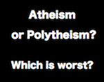 Atheism or Polytheism. Which is worst?